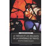 LE TRESOR ET LES RELIQUES DE LA CATHÉDRALE DE TROYES - De la IVe croisade à nos jours
